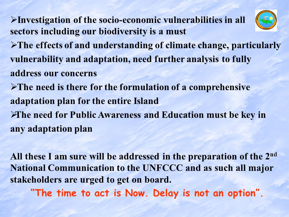   Investigation of the socio-economic vulnerabilities in all sectors including our biodiversity is a must   The effects of and understanding of climate change, particularly vulnerability and adaptation, need further analysis to fully address our concerns   The need is there for the formulation of a comprehensive adaptation plan for the entire Island   The need for Public Awareness and Education must be key in any adaptation plan All these I am sure will be addressed in the preparation of the 2 nd National Communication to the UNFCCC and as such all major stakeholders are urged to get on board.