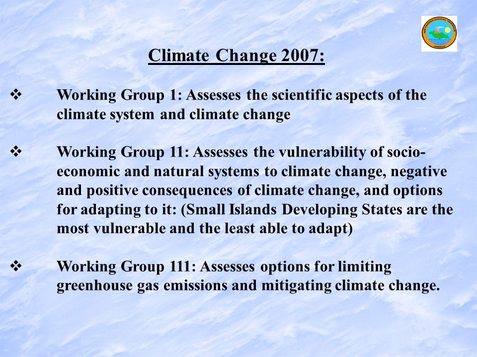 Climate Change 2007:   Working Group 1: Assesses the scientific aspects of the climate system and climate change   Working Group 11: Assesses the vulnerability of socio- economic and natural systems to climate change, negative and positive consequences of climate change, and options for adapting to it: (Small Islands Developing States are the most vulnerable and the least able to adapt)   Working Group 111: Assesses options for limiting greenhouse gas emissions and mitigating climate change.