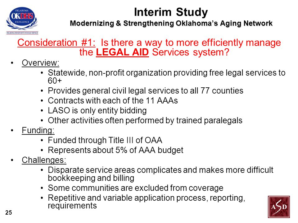 25 Modernizing & Strengthening Oklahoma's Aging Network Interim Study Modernizing & Strengthening Oklahoma's Aging Network Consideration #1: Is there a way to more efficiently manage the LEGAL AID Services system.