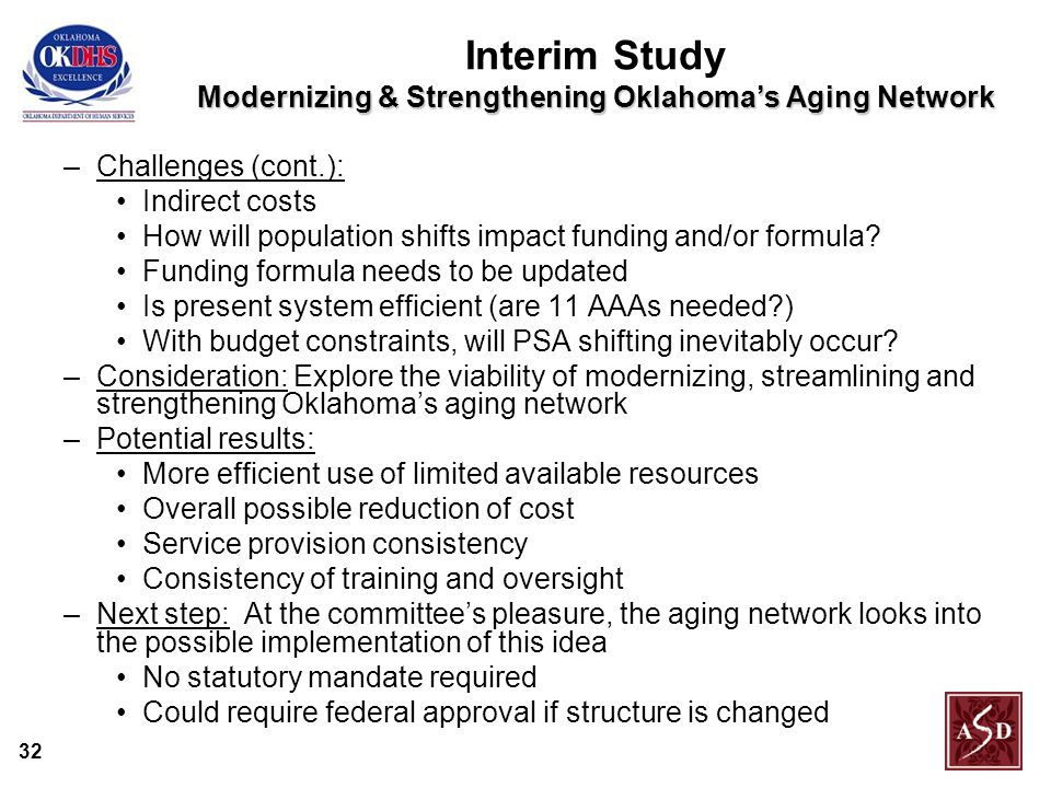 32 Modernizing & Strengthening Oklahoma's Aging Network Interim Study Modernizing & Strengthening Oklahoma's Aging Network –Challenges (cont.): Indirect costs How will population shifts impact funding and/or formula.