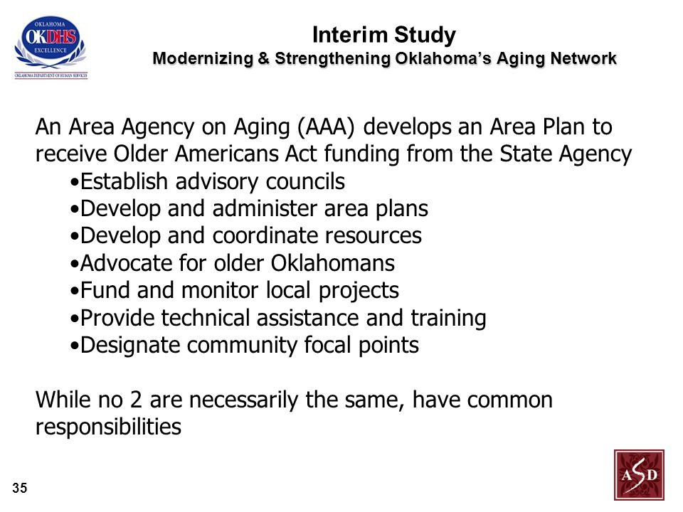 35 Modernizing & Strengthening Oklahoma's Aging Network Interim Study Modernizing & Strengthening Oklahoma's Aging Network An Area Agency on Aging (AAA) develops an Area Plan to receive Older Americans Act funding from the State Agency Establish advisory councils Develop and administer area plans Develop and coordinate resources Advocate for older Oklahomans Fund and monitor local projects Provide technical assistance and training Designate community focal points While no 2 are necessarily the same, have common responsibilities