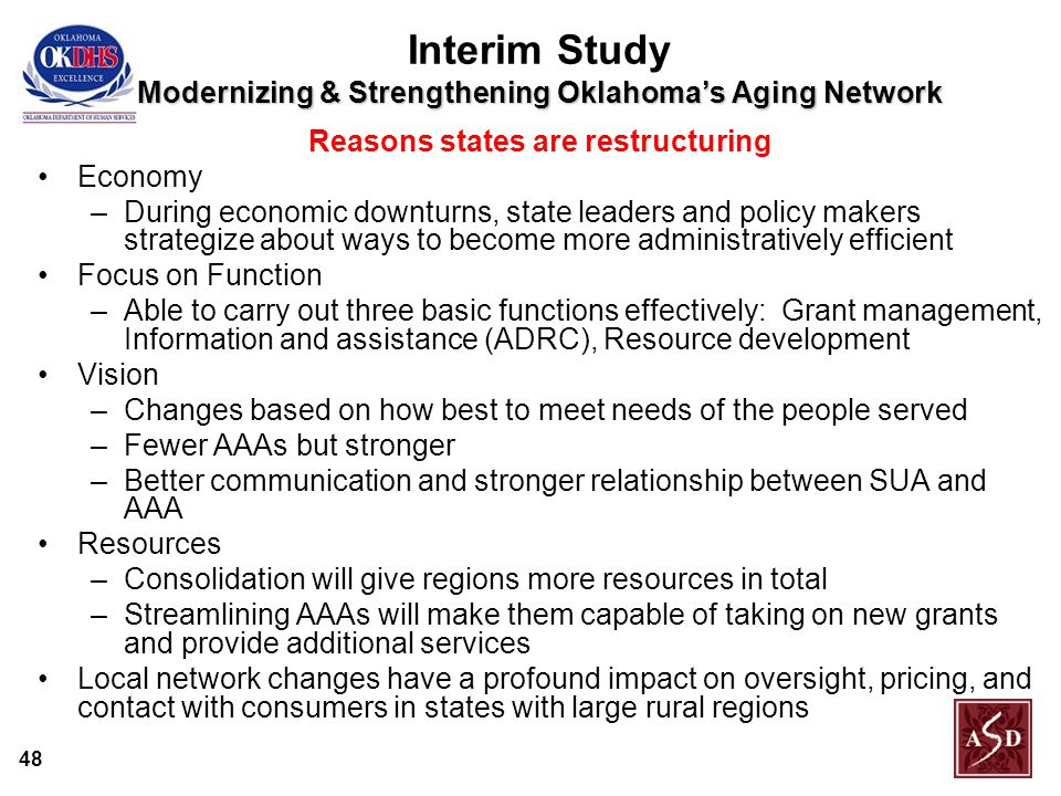 48 Modernizing & Strengthening Oklahoma's Aging Network Interim Study Modernizing & Strengthening Oklahoma's Aging Network Reasons states are restructuring Economy –During economic downturns, state leaders and policy makers strategize about ways to become more administratively efficient Focus on Function –Able to carry out three basic functions effectively: Grant management, Information and assistance (ADRC), Resource development Vision –Changes based on how best to meet needs of the people served –Fewer AAAs but stronger –Better communication and stronger relationship between SUA and AAA Resources –Consolidation will give regions more resources in total –Streamlining AAAs will make them capable of taking on new grants and provide additional services Local network changes have a profound impact on oversight, pricing, and contact with consumers in states with large rural regions