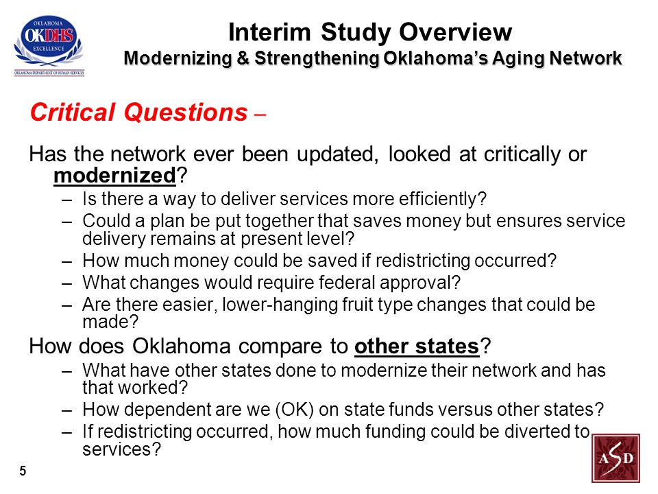 5 Modernizing & Strengthening Oklahoma's Aging Network Interim Study Overview Modernizing & Strengthening Oklahoma's Aging Network Critical Questions – Has the network ever been updated, looked at critically or modernized.