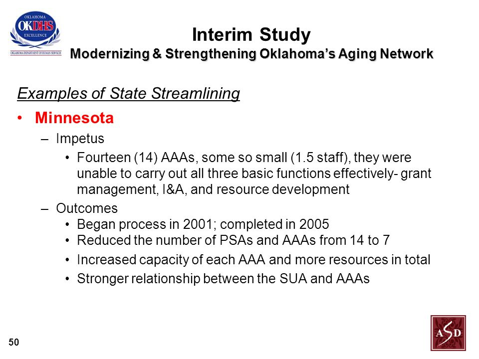 50 Modernizing & Strengthening Oklahoma's Aging Network Interim Study Modernizing & Strengthening Oklahoma's Aging Network Examples of State Streamlining Minnesota –Impetus Fourteen (14) AAAs, some so small (1.5 staff), they were unable to carry out all three basic functions effectively- grant management, I&A, and resource development –Outcomes Began process in 2001; completed in 2005 Reduced the number of PSAs and AAAs from 14 to 7 Increased capacity of each AAA and more resources in total Stronger relationship between the SUA and AAAs