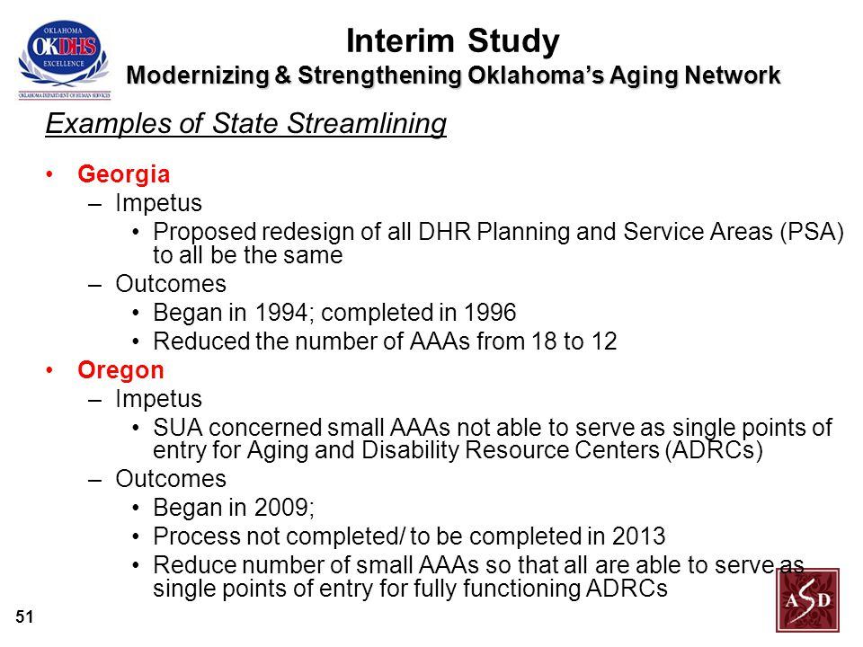 51 Modernizing & Strengthening Oklahoma's Aging Network Interim Study Modernizing & Strengthening Oklahoma's Aging Network Examples of State Streamlining Georgia –Impetus Proposed redesign of all DHR Planning and Service Areas (PSA) to all be the same –Outcomes Began in 1994; completed in 1996 Reduced the number of AAAs from 18 to 12 Oregon –Impetus SUA concerned small AAAs not able to serve as single points of entry for Aging and Disability Resource Centers (ADRCs) –Outcomes Began in 2009; Process not completed/ to be completed in 2013 Reduce number of small AAAs so that all are able to serve as single points of entry for fully functioning ADRCs