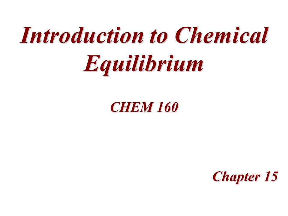 Introduction to Chemical Equilibrium Chapter 15 CHEM 160