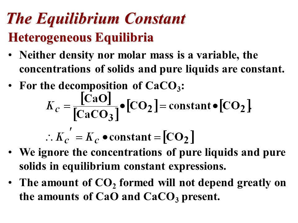 Heterogeneous Equilibria Neither density nor molar mass is a variable, the concentrations of solids and pure liquids are constant.