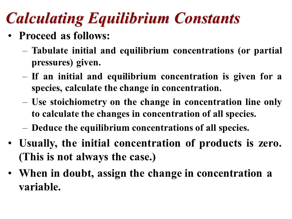 Proceed as follows: –Tabulate initial and equilibrium concentrations (or partial pressures) given.