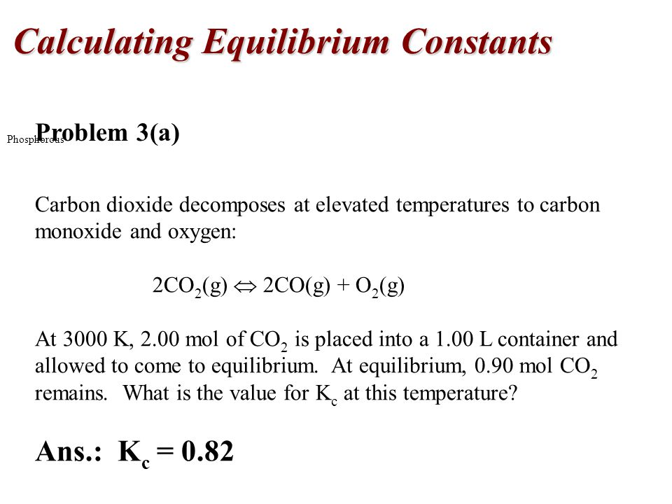 Phosphorous Problem 3(a) Carbon dioxide decomposes at elevated temperatures to carbon monoxide and oxygen: 2CO 2 (g)  2CO(g) + O 2 (g) At 3000 K, 2.00 mol of CO 2 is placed into a 1.00 L container and allowed to come to equilibrium.