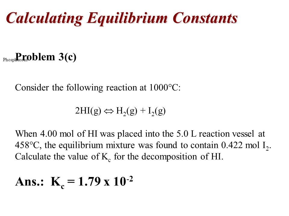 Calculating Equilibrium Constants Phosphorous Problem 3(c) Consider the following reaction at 1000  C: 2HI(g)  H 2 (g) + I 2 (g) When 4.00 mol of HI was placed into the 5.0 L reaction vessel at 458  C, the equilibrium mixture was found to contain mol I 2.
