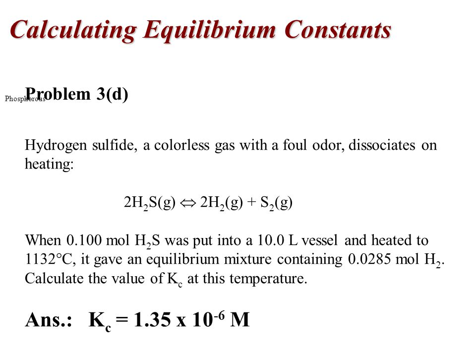 Calculating Equilibrium Constants Phosphorous Problem 3(d) Hydrogen sulfide, a colorless gas with a foul odor, dissociates on heating: 2H 2 S(g)  2H 2 (g) + S 2 (g) When mol H 2 S was put into a 10.0 L vessel and heated to 1132  C, it gave an equilibrium mixture containing mol H 2.