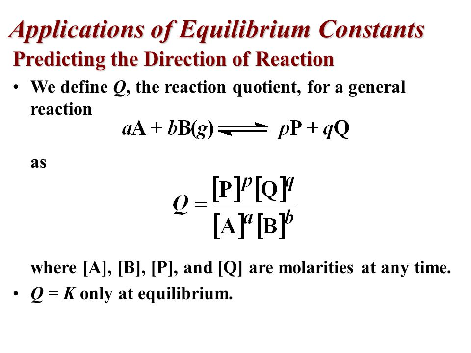 Predicting the Direction of Reaction We define Q, the reaction quotient, for a general reaction as where [A], [B], [P], and [Q] are molarities at any time.