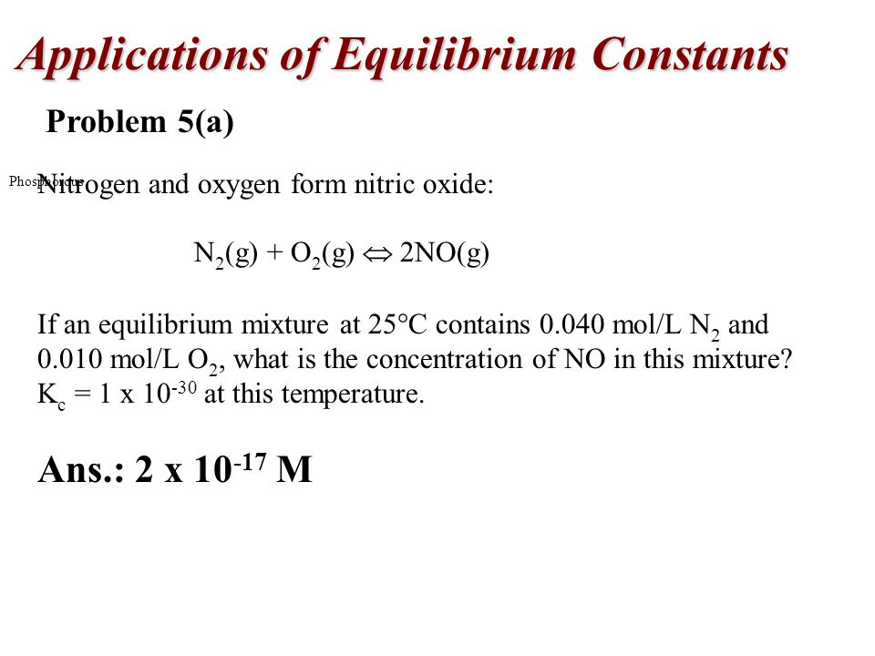 Applications of Equilibrium Constants Phosphorous Problem 5(a) Nitrogen and oxygen form nitric oxide: N 2 (g) + O 2 (g)  2NO(g) If an equilibrium mixture at 25  C contains mol/L N 2 and mol/L O 2, what is the concentration of NO in this mixture.