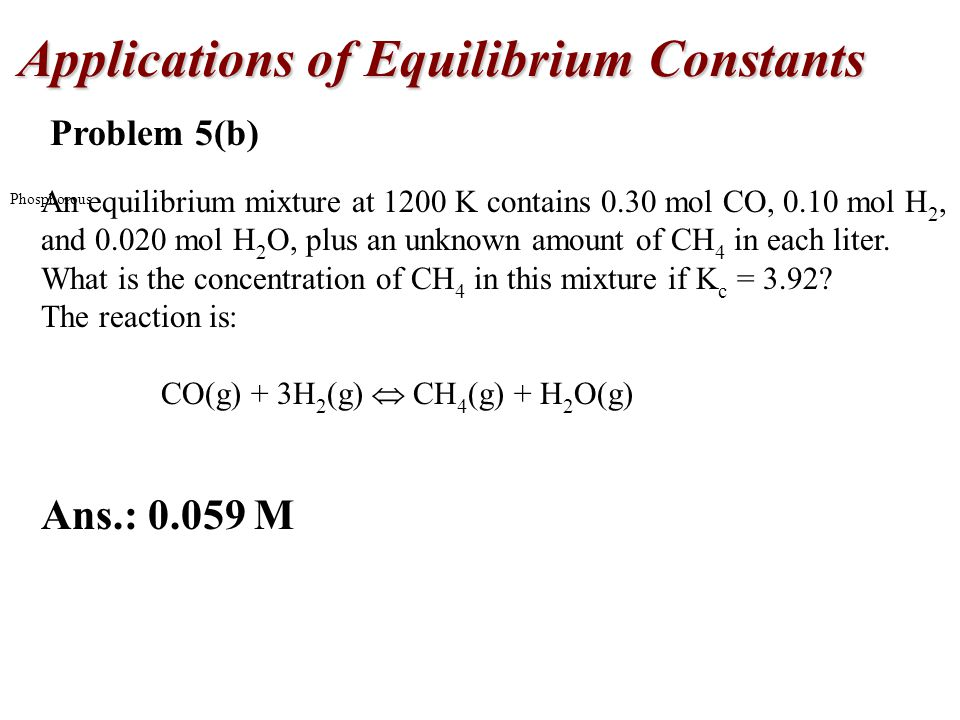 Applications of Equilibrium Constants Phosphorous Problem 5(b) An equilibrium mixture at 1200 K contains 0.30 mol CO, 0.10 mol H 2, and mol H 2 O, plus an unknown amount of CH 4 in each liter.
