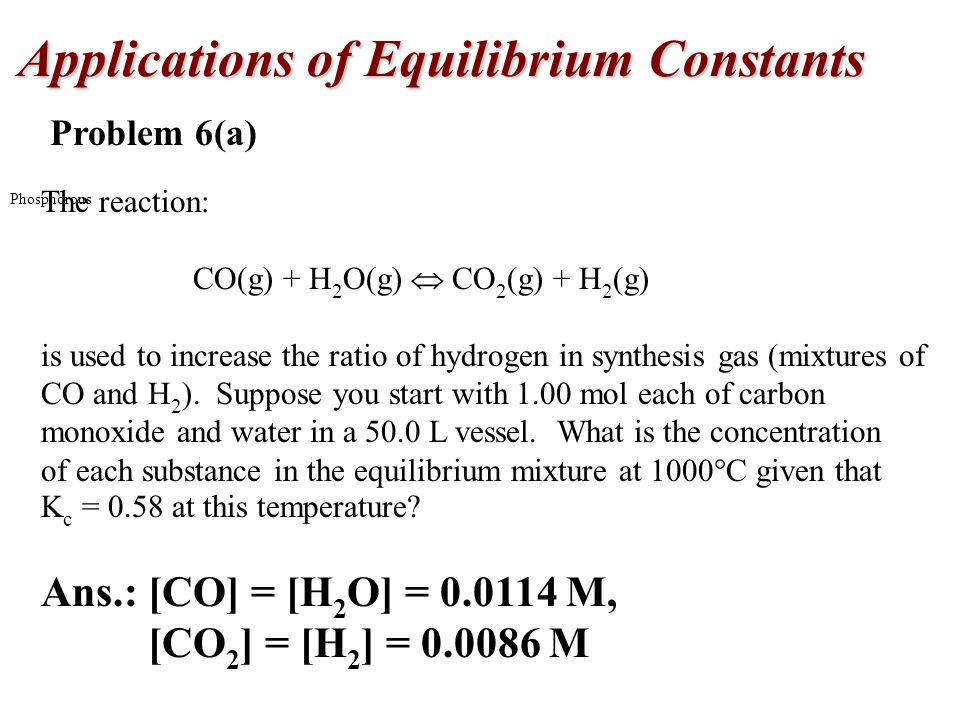Applications of Equilibrium Constants Phosphorous Problem 6(a) The reaction: CO(g) + H 2 O(g)  CO 2 (g) + H 2 (g) is used to increase the ratio of hydrogen in synthesis gas (mixtures of CO and H 2 ).