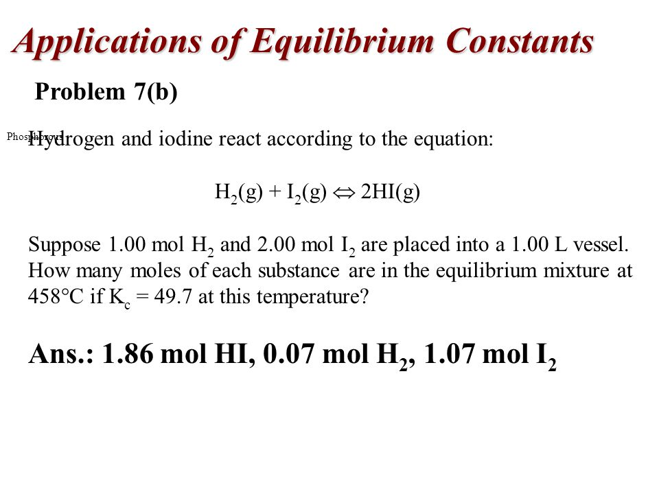Applications of Equilibrium Constants Phosphorous Problem 7(b) Hydrogen and iodine react according to the equation: H 2 (g) + I 2 (g)  2HI(g) Suppose 1.00 mol H 2 and 2.00 mol I 2 are placed into a 1.00 L vessel.