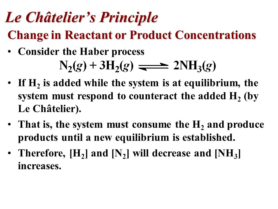 Change in Reactant or Product Concentrations Consider the Haber process If H 2 is added while the system is at equilibrium, the system must respond to counteract the added H 2 (by Le Châtelier).