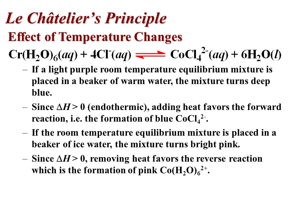 Effect of Temperature Changes –If a light purple room temperature equilibrium mixture is placed in a beaker of warm water, the mixture turns deep blue.