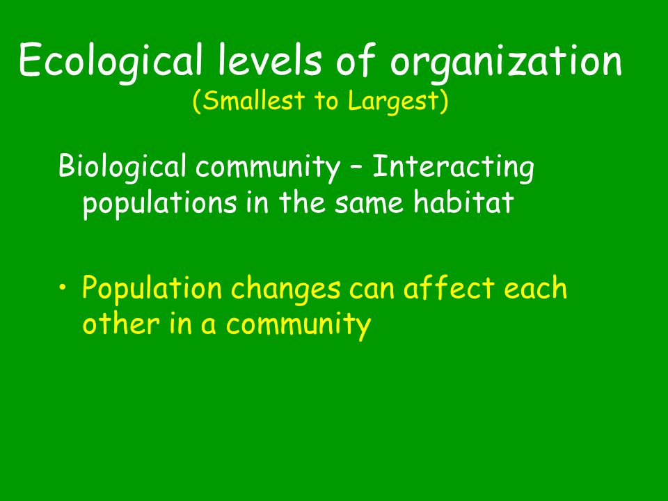 Ecological levels of organization (Smallest to Largest) Organism – a single member of a species Population – a group of interbreeding organisms of the same species which live in the same habitat Competition for food, water, mates, shelter, etc… due to lack of resources