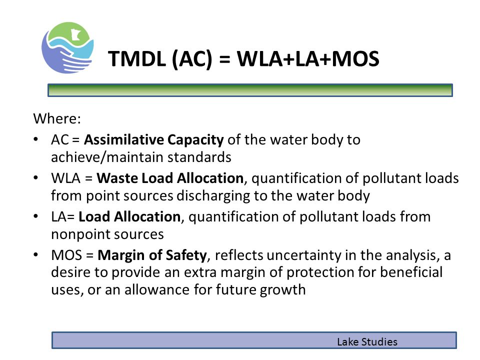 TMDL (AC) = WLA+LA+MOS Where: AC = Assimilative Capacity of the water body to achieve/maintain standards WLA = Waste Load Allocation, quantification of pollutant loads from point sources discharging to the water body LA= Load Allocation, quantification of pollutant loads from nonpoint sources MOS = Margin of Safety, reflects uncertainty in the analysis, a desire to provide an extra margin of protection for beneficial uses, or an allowance for future growth Lake Studies