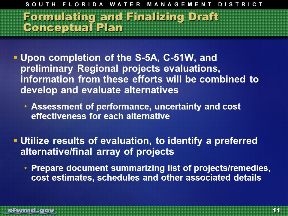 11 Formulating and Finalizing Draft Conceptual Plan  Upon completion of the S-5A, C-51W, and preliminary Regional projects evaluations, information from these efforts will be combined to develop and evaluate alternatives Assessment of performance, uncertainty and cost effectiveness for each alternative  Utilize results of evaluation, to identify a preferred alternative/final array of projects Prepare document summarizing list of projects/remedies, cost estimates, schedules and other associated details