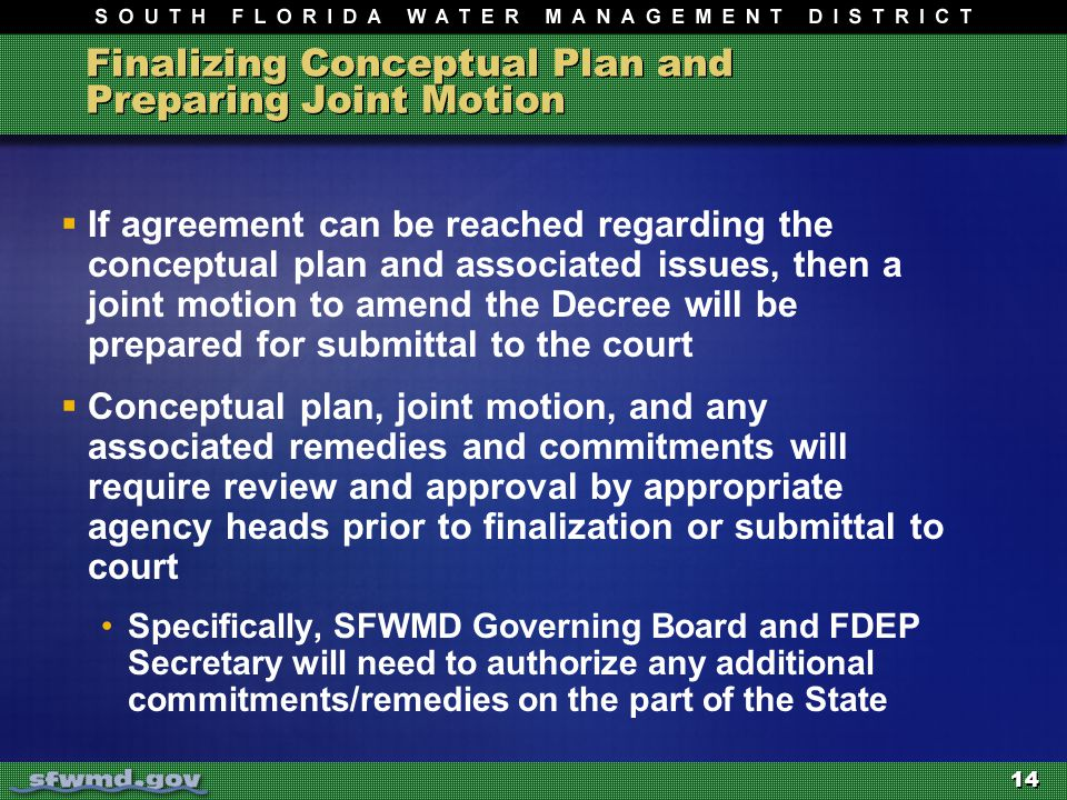 Finalizing Conceptual Plan and Preparing Joint Motion  If agreement can be reached regarding the conceptual plan and associated issues, then a joint motion to amend the Decree will be prepared for submittal to the court  Conceptual plan, joint motion, and any associated remedies and commitments will require review and approval by appropriate agency heads prior to finalization or submittal to court Specifically, SFWMD Governing Board and FDEP Secretary will need to authorize any additional commitments/remedies on the part of the State 14