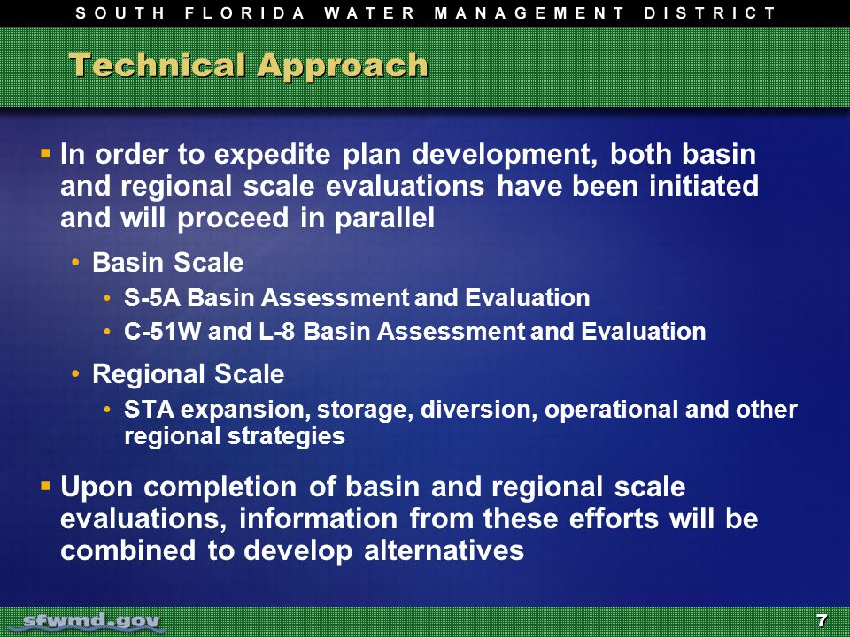 7 Technical Approach  In order to expedite plan development, both basin and regional scale evaluations have been initiated and will proceed in parallel Basin Scale S-5A Basin Assessment and Evaluation C-51W and L-8 Basin Assessment and Evaluation Regional Scale STA expansion, storage, diversion, operational and other regional strategies  Upon completion of basin and regional scale evaluations, information from these efforts will be combined to develop alternatives