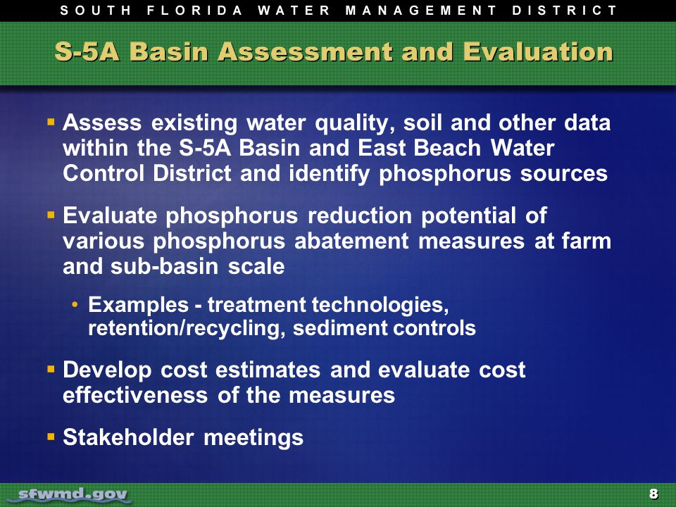 8 S-5A Basin Assessment and Evaluation  Assess existing water quality, soil and other data within the S-5A Basin and East Beach Water Control District and identify phosphorus sources  Evaluate phosphorus reduction potential of various phosphorus abatement measures at farm and sub-basin scale Examples - treatment technologies, retention/recycling, sediment controls  Develop cost estimates and evaluate cost effectiveness of the measures  Stakeholder meetings