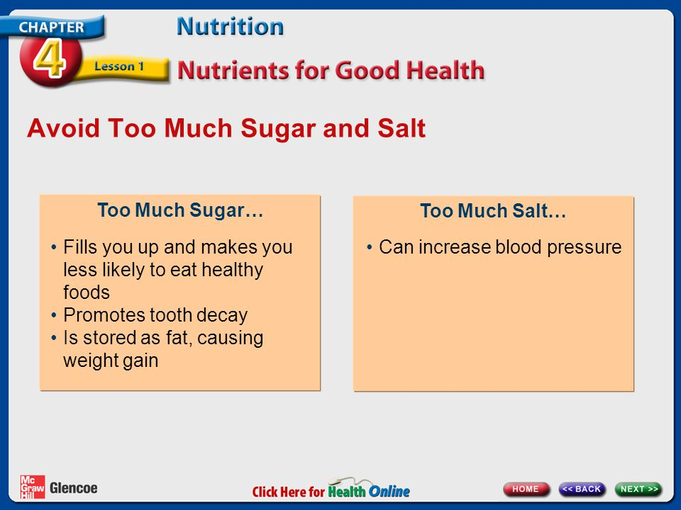 Avoid Too Much Sugar and Salt Too Much Sugar… Too Much Salt… Fills you up and makes you less likely to eat healthy foods Promotes tooth decay Is stored as fat, causing weight gain Can increase blood pressure