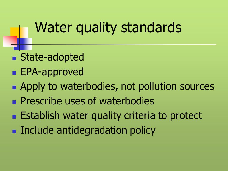 Water quality standards State-adopted EPA-approved Apply to waterbodies, not pollution sources Prescribe uses of waterbodies Establish water quality criteria to protect Include antidegradation policy