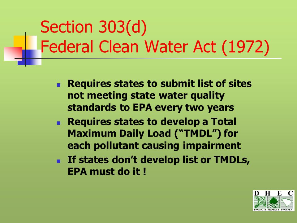 Section 303(d) Federal Clean Water Act (1972) Requires states to submit list of sites not meeting state water quality standards to EPA every two years Requires states to develop a Total Maximum Daily Load ( TMDL ) for each pollutant causing impairment If states don't develop list or TMDLs, EPA must do it !