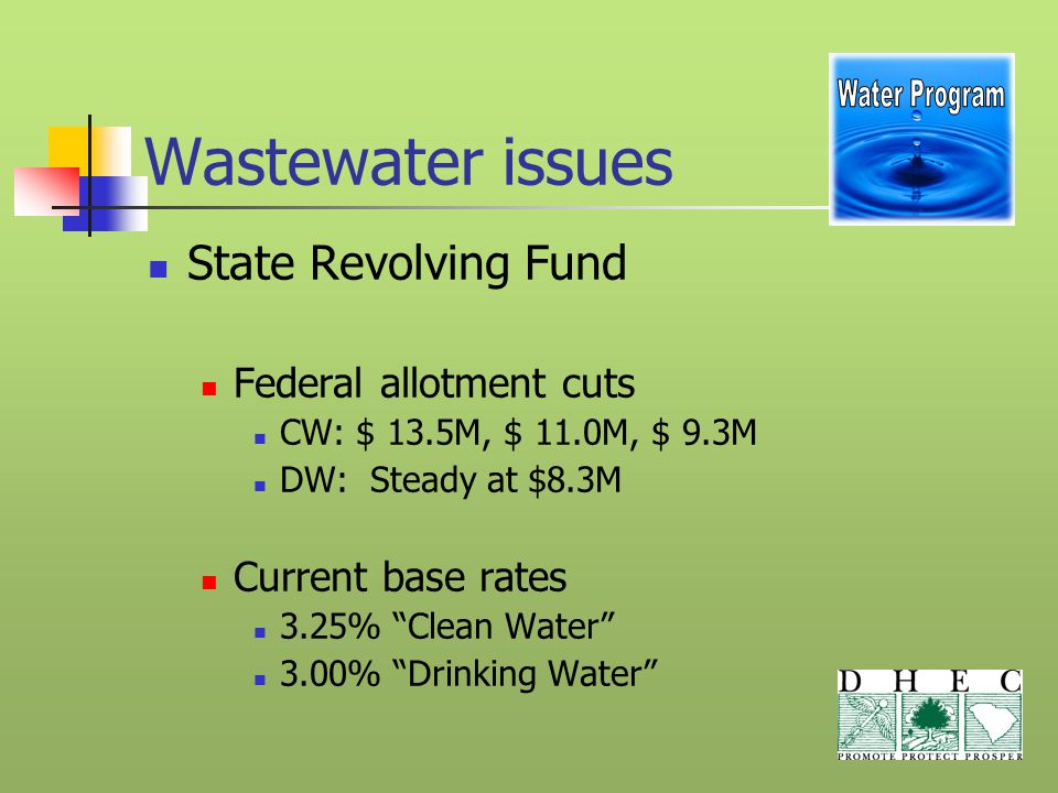 Wastewater issues State Revolving Fund Federal allotment cuts CW: $ 13.5M, $ 11.0M, $ 9.3M DW: Steady at $8.3M Current base rates 3.25% Clean Water 3.00% Drinking Water