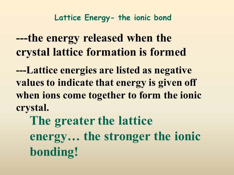 Lattice Energy- the ionic bond ---the energy released when the crystal lattice formation is formed ---Lattice energies are listed as negative values to indicate that energy is given off when ions come together to form the ionic crystal.