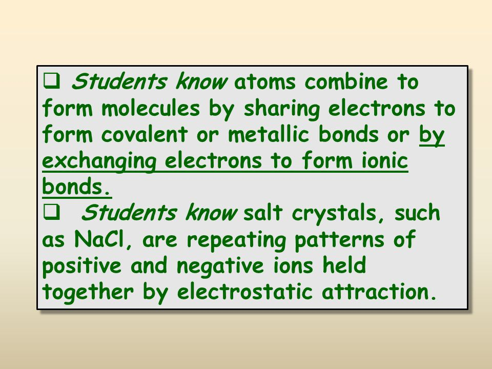  Students know atoms combine to form molecules by sharing electrons to form covalent or metallic bonds or by exchanging electrons to form ionic bonds.