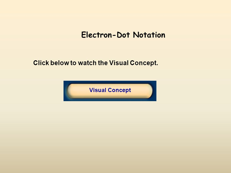Click below to watch the Visual Concept. Visual Concept Electron-Dot Notation