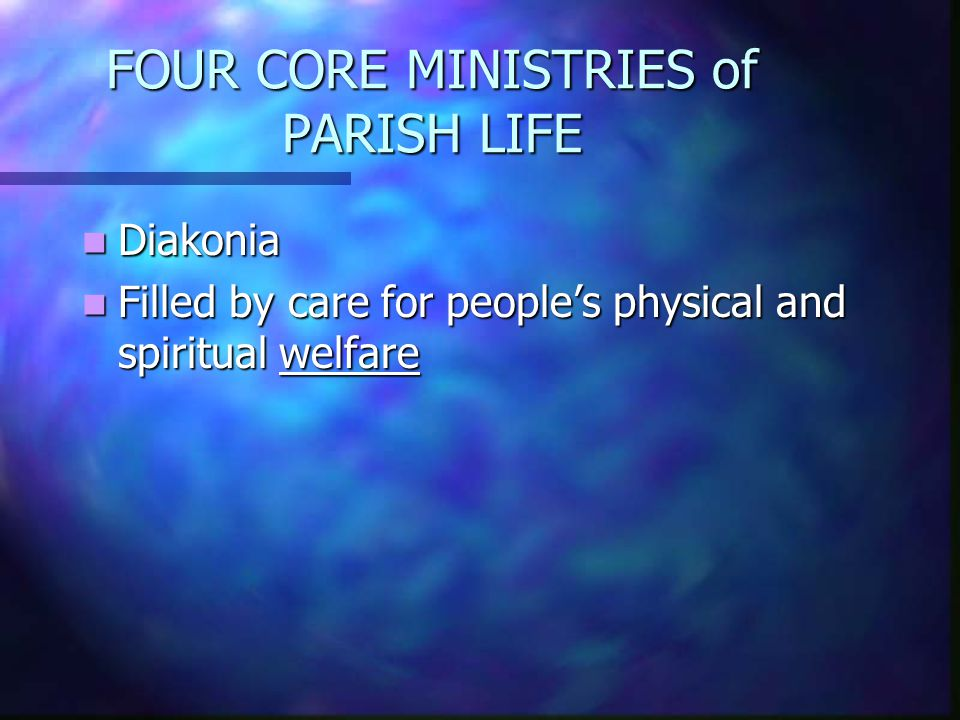 FOUR CORE MINISTRIES of PARISH LIFE Diakonia Diakonia Filled by care for people's physical and spiritual welfare Filled by care for people's physical and spiritual welfare