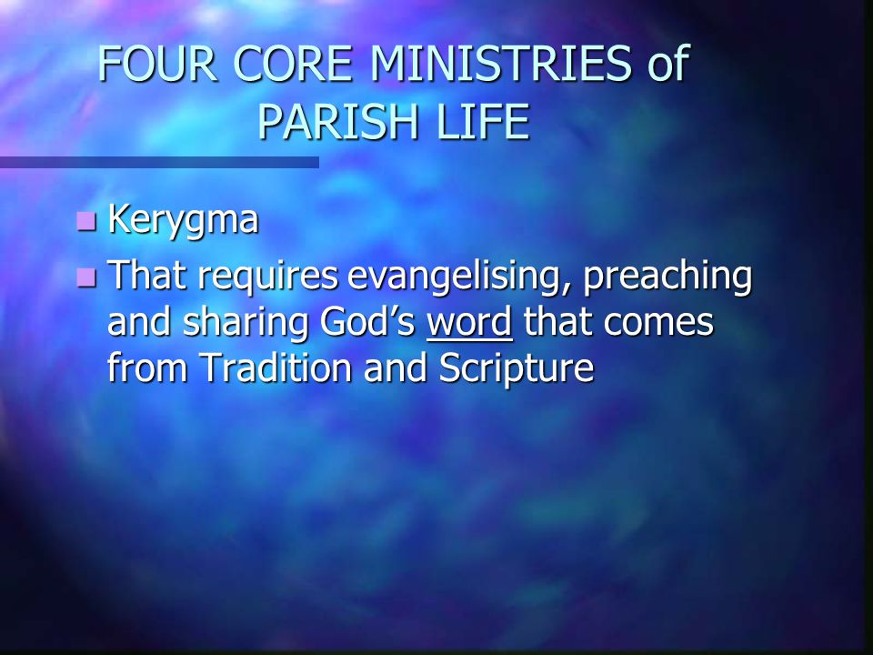FOUR CORE MINISTRIES of PARISH LIFE Kerygma Kerygma That requires evangelising, preaching and sharing God's word that comes from Tradition and Scripture That requires evangelising, preaching and sharing God's word that comes from Tradition and Scripture