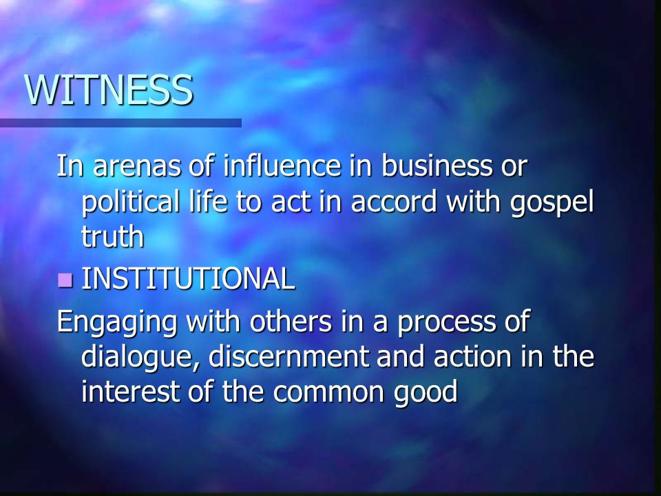 WITNESS In arenas of influence in business or political life to act in accord with gospel truth INSTITUTIONAL INSTITUTIONAL Engaging with others in a process of dialogue, discernment and action in the interest of the common good