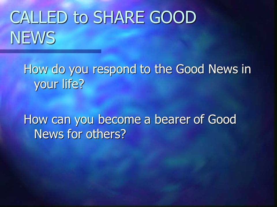 CALLED to SHARE GOOD NEWS How do you respond to the Good News in your life.