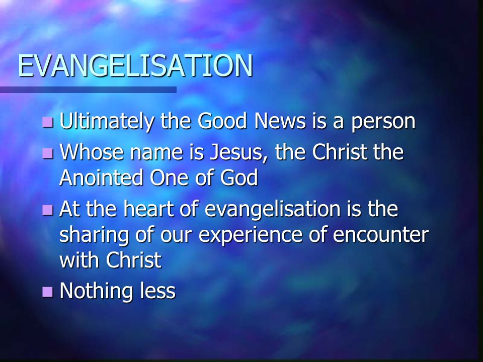 EVANGELISATION Ultimately the Good News is a person Ultimately the Good News is a person Whose name is Jesus, the Christ the Anointed One of God Whose name is Jesus, the Christ the Anointed One of God At the heart of evangelisation is the sharing of our experience of encounter with Christ At the heart of evangelisation is the sharing of our experience of encounter with Christ Nothing less Nothing less