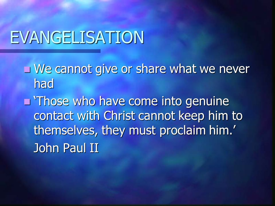 EVANGELISATION We cannot give or share what we never had We cannot give or share what we never had 'Those who have come into genuine contact with Christ cannot keep him to themselves, they must proclaim him.' 'Those who have come into genuine contact with Christ cannot keep him to themselves, they must proclaim him.' John Paul II