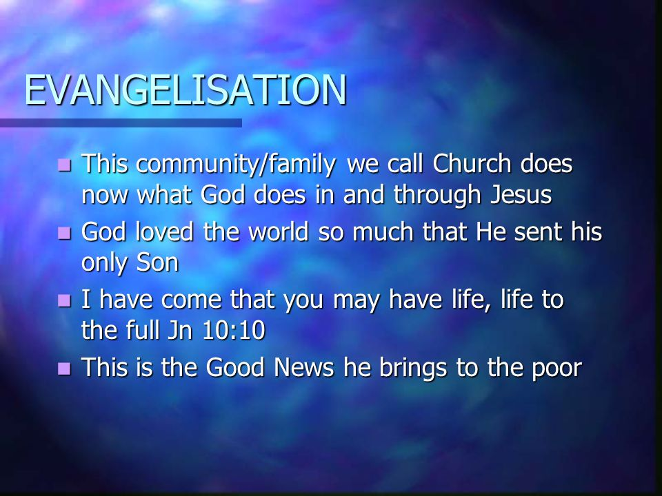 EVANGELISATION This community/family we call Church does now what God does in and through Jesus This community/family we call Church does now what God does in and through Jesus God loved the world so much that He sent his only Son God loved the world so much that He sent his only Son I have come that you may have life, life to the full Jn 10:10 I have come that you may have life, life to the full Jn 10:10 This is the Good News he brings to the poor This is the Good News he brings to the poor