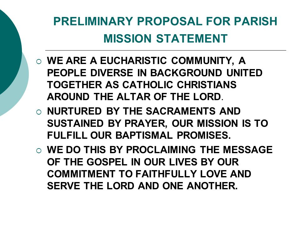 PRELIMINARY PROPOSAL FOR PARISH MISSION STATEMENT  WE ARE A EUCHARISTIC COMMUNITY, A PEOPLE DIVERSE IN BACKGROUND UNITED TOGETHER AS CATHOLIC CHRISTIANS AROUND THE ALTAR OF THE LORD.