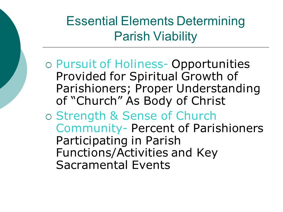 Essential Elements Determining Parish Viability  Pursuit of Holiness- Opportunities Provided for Spiritual Growth of Parishioners; Proper Understanding of Church As Body of Christ  Strength & Sense of Church Community- Percent of Parishioners Participating in Parish Functions/Activities and Key Sacramental Events