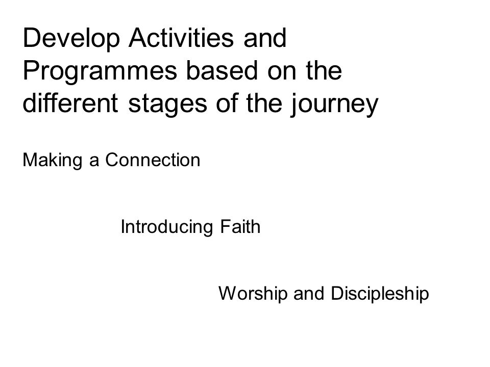 Develop Activities and Programmes based on the different stages of the journey Making a Connection Introducing Faith Worship and Discipleship