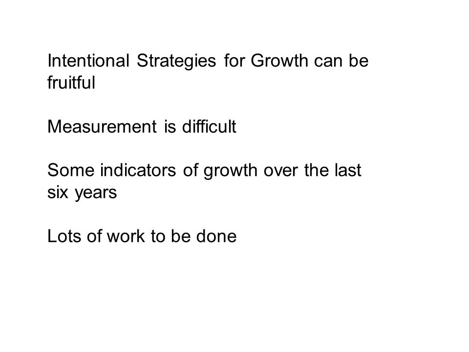 Intentional Strategies for Growth can be fruitful Measurement is difficult Some indicators of growth over the last six years Lots of work to be done