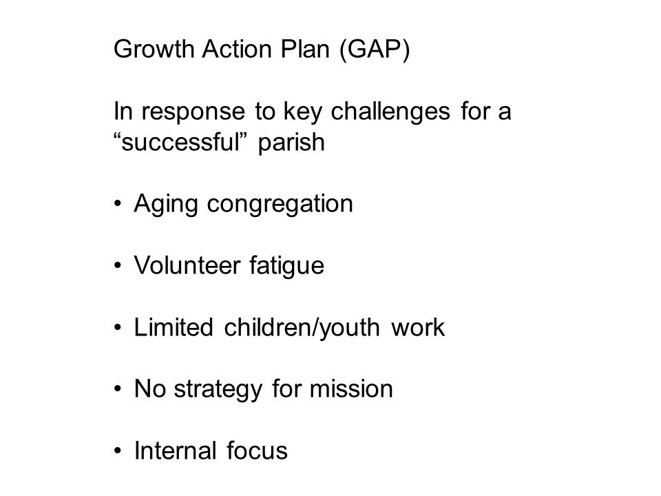 Growth Action Plan (GAP) In response to key challenges for a successful parish Aging congregation Volunteer fatigue Limited children/youth work No strategy for mission Internal focus