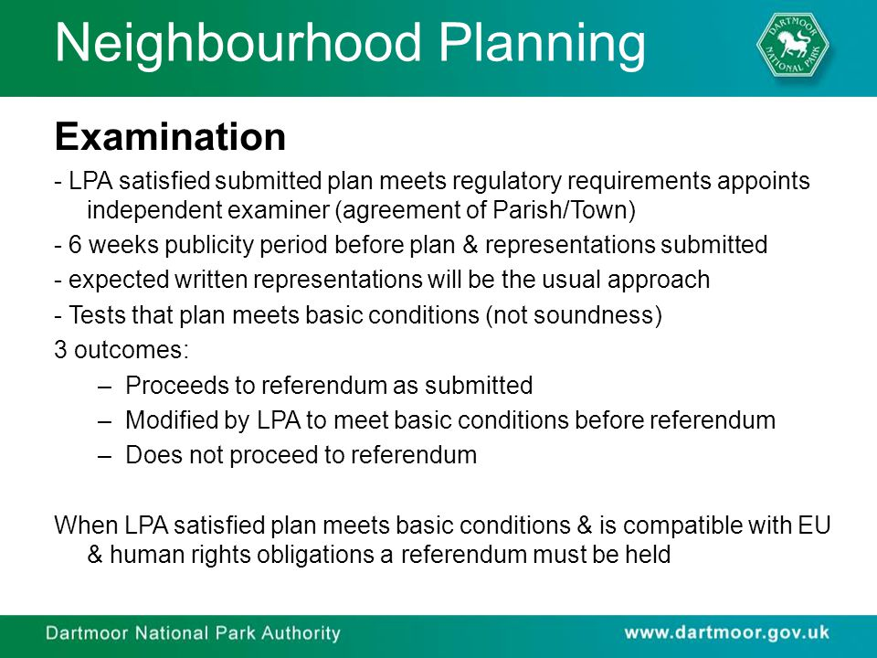 Neighbourhood Planning Examination - LPA satisfied submitted plan meets regulatory requirements appoints independent examiner (agreement of Parish/Town) - 6 weeks publicity period before plan & representations submitted - expected written representations will be the usual approach - Tests that plan meets basic conditions (not soundness) 3 outcomes: –Proceeds to referendum as submitted –Modified by LPA to meet basic conditions before referendum –Does not proceed to referendum When LPA satisfied plan meets basic conditions & is compatible with EU & human rights obligations a referendum must be held