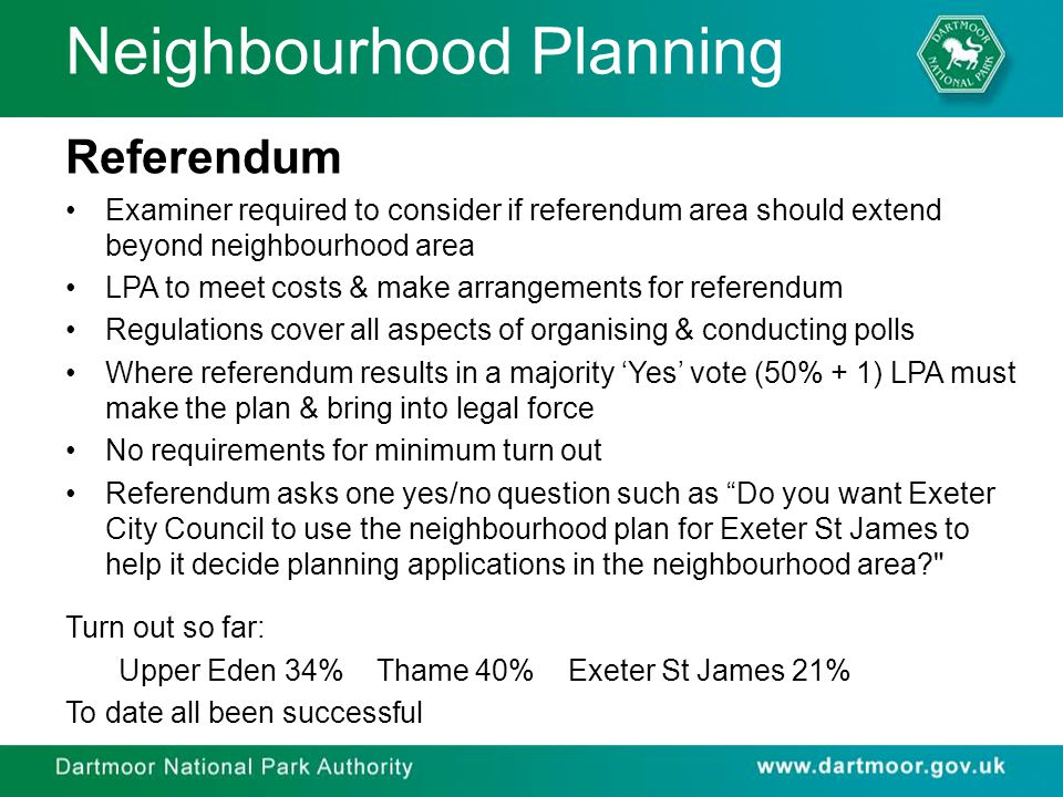 Neighbourhood Planning Referendum Examiner required to consider if referendum area should extend beyond neighbourhood area LPA to meet costs & make arrangements for referendum Regulations cover all aspects of organising & conducting polls Where referendum results in a majority 'Yes' vote (50% + 1) LPA must make the plan & bring into legal force No requirements for minimum turn out Referendum asks one yes/no question such as Do you want Exeter City Council to use the neighbourhood plan for Exeter St James to help it decide planning applications in the neighbourhood area Turn out so far: Upper Eden 34% Thame 40% Exeter St James 21% To date all been successful
