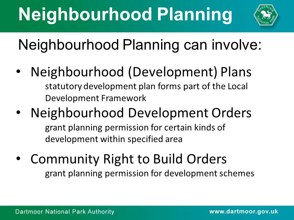 Neighbourhood Planning Neighbourhood Planning can involve: Neighbourhood (Development) Plans statutory development plan forms part of the Local Development Framework Neighbourhood Development Orders grant planning permission for certain kinds of development within specified area Community Right to Build Orders grant planning permission for development schemes